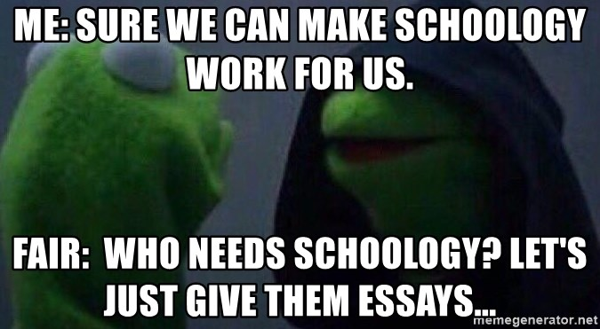 Evil kermit - Me: Sure we can make Schoology work for us.  Fair:  Who needs Schoology? Let's just give them essays...