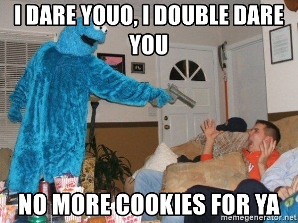 Bad Ass Cookie Monster - I dare youo, I double dare you No more cookies for ya