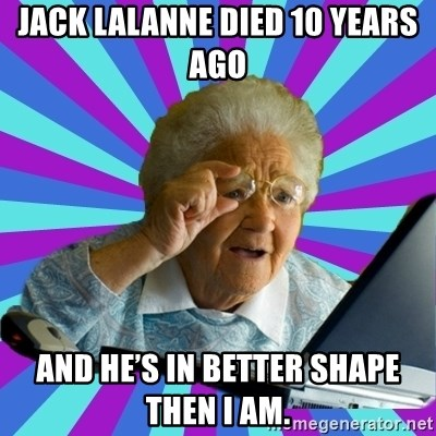 old lady - Jack LaLanne died 10 years ago And he's in better shape then I am.