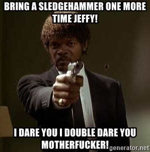 Jules Pulp Fiction - Bring a sledgehammer One more time Jeffy! I dare you I double dare you motherfucker!