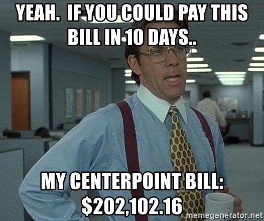Bill Lumbergh - Yeah.  If you could pay this bill in 10 days.. my Centerpoint bill: $202,102.16