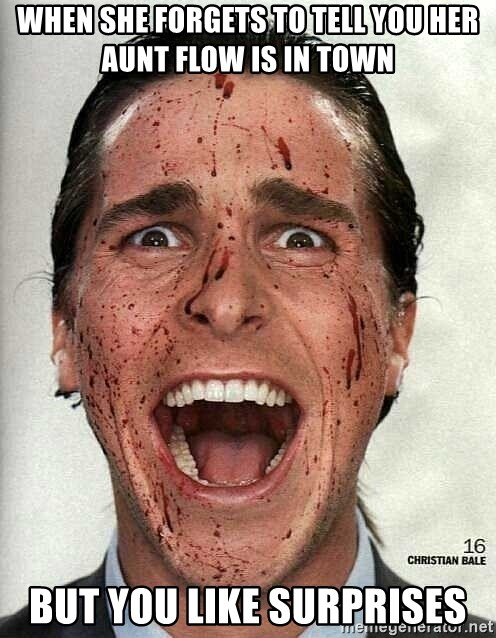 american psycho - When she forgets to tell you her aunt flow is in town  But you like surprises