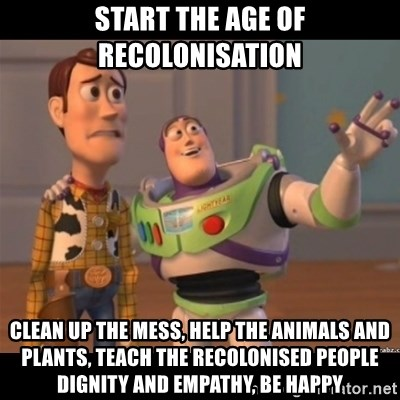Buzz lightyear meme fixd - start the age of recolonisation clean up the mess, help the animals and plants, teach the recolonised people dignity and empathy, be happy