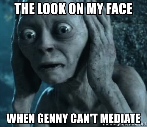 gollum(5) - the look on my face when Genny can't mediate
