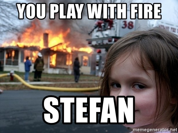 Disaster Girl - you play with fire  stefan