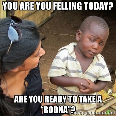 """Skeptical 3rd World Kid - You are you felling today? Are you ready to take a """"Bodna""""?"""