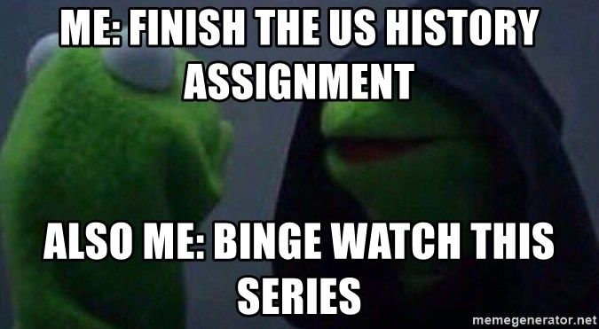 Evil kermit - ME: FINISH THE US HISTORY ASSIGNMENT  ALSO ME: BINGE WATCH THIS SERIES