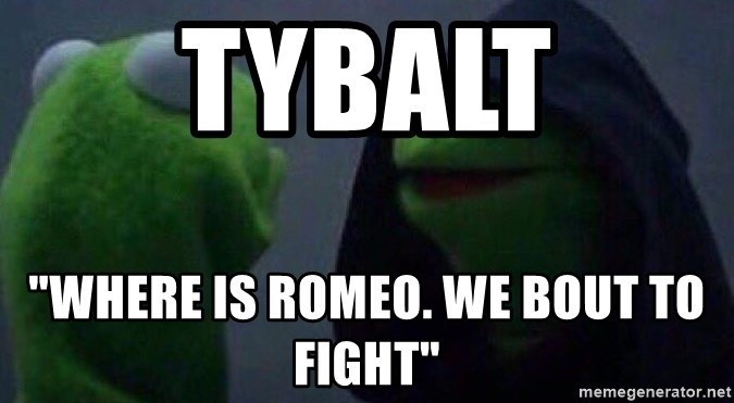 "Evil kermit - Tybalt ""Where is Romeo. We bout to fight"""