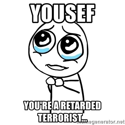pleaseguy  - Yousef you're a retarded terrorist...