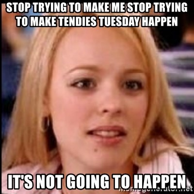 regina george fetch - stop trying to make me stop trying to make tendies tuesday happen it's not going to happen