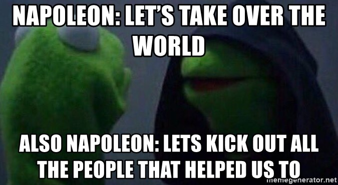 Evil kermit - Napoleon: let's take over the world Also Napoleon: lets kick out all the people that helped us to