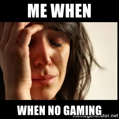 First World Problems - me when when no gaming