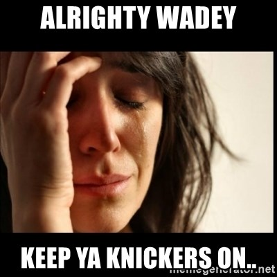First World Problems - Alrighty Wadey Keep ya knickers on..