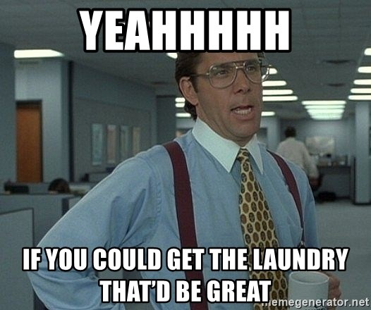 Bill Lumbergh - Yeahhhhh If you could get the laundry that'd be great