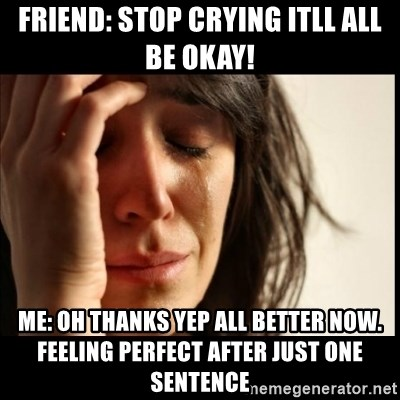 First World Problems - Friend: stop crying itll all be okay! Me: oh thanks yep all better now. feeling perfect after just one sentence