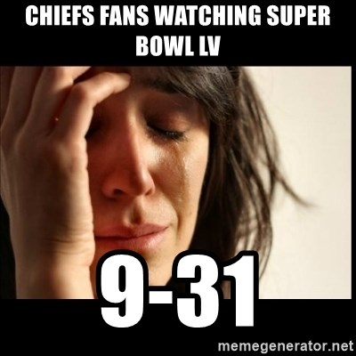 First World Problems - chiefs fans watching Super bowl LV 9-31