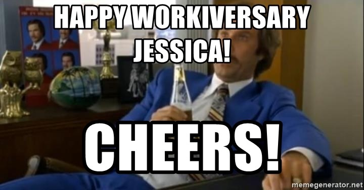 That escalated quickly-Ron Burgundy - Happy Workiversary Jessica! Cheers!