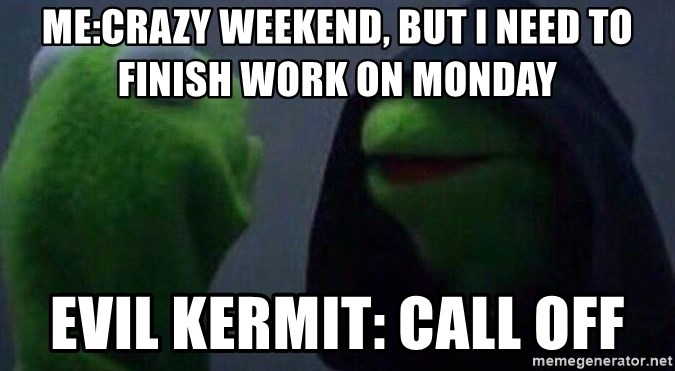 Evil kermit - Me:Crazy weekend, but I need to finish work on Monday Evil Kermit: Call off