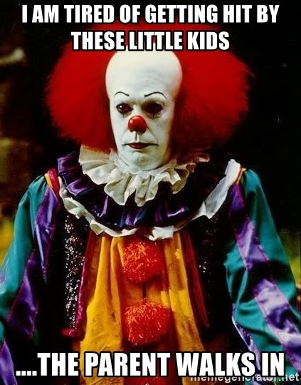 it clown stephen king - I am tired of getting hit by these little kids ....The parent walks in