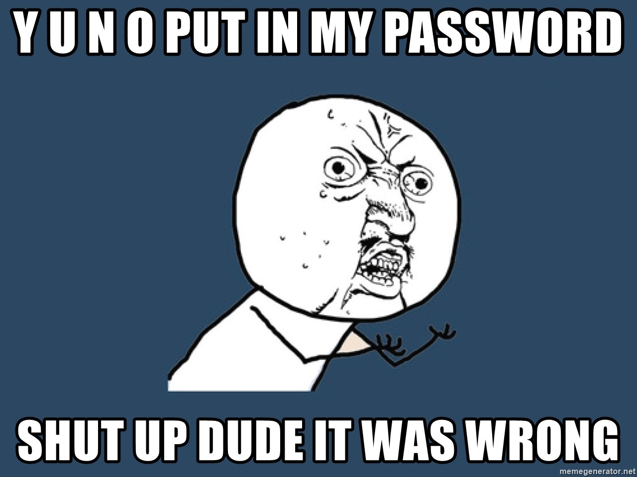 Y U No - Y U N O PUT IN MY PASSWORD shut up dude it was wrong