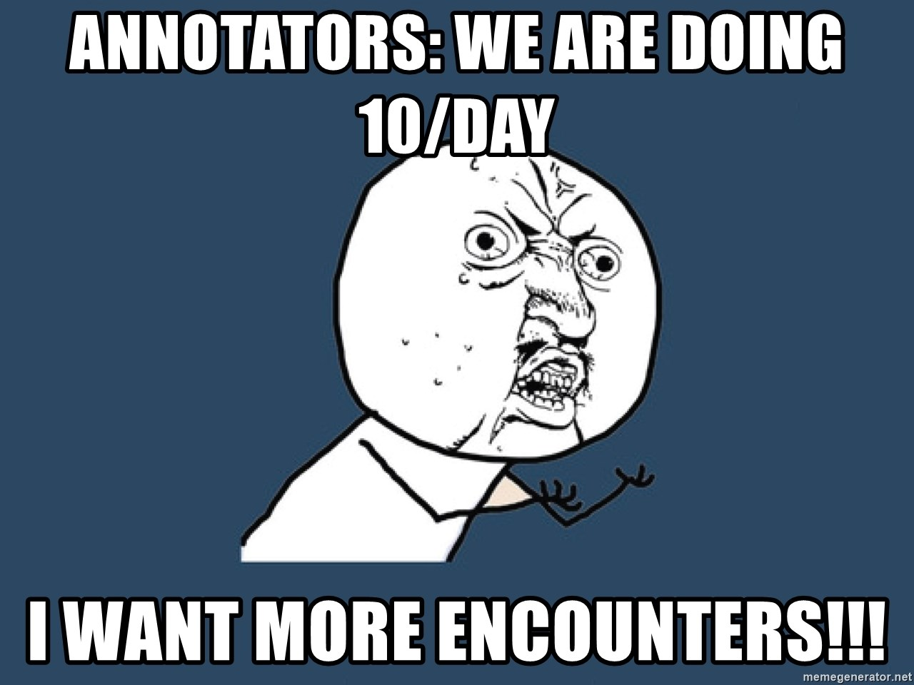 Y U No - Annotators: we are doing 10/day  I want more Encounters!!!