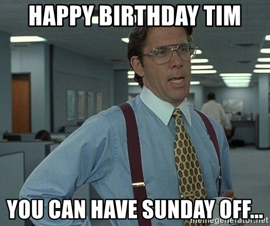 Bill Lumbergh - Happy birthday Tim You can have Sunday off...