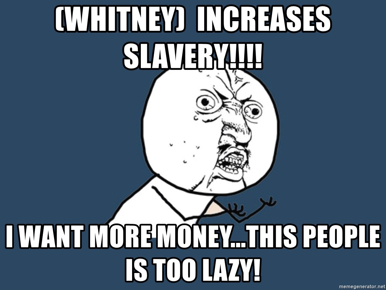 Y U No - (Whitney)  Increases SLAVERY!!!! I want MORE money...This people is too lazy!
