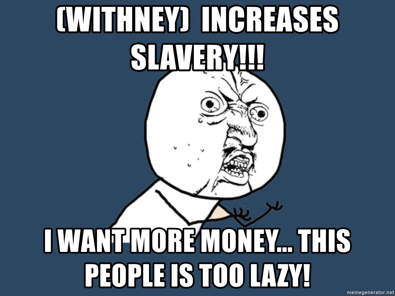 Y U No - (Withney)  Increases SLAVERY!!! I want MORE money... This people is too lazy!