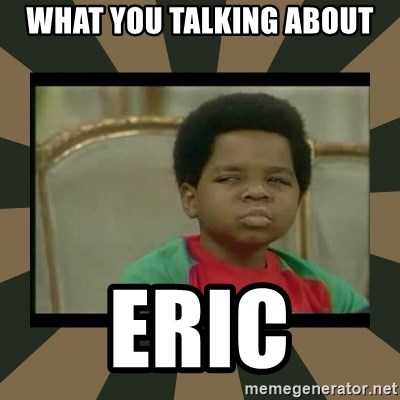 What you talkin' bout Willis  - What you talking about Eric