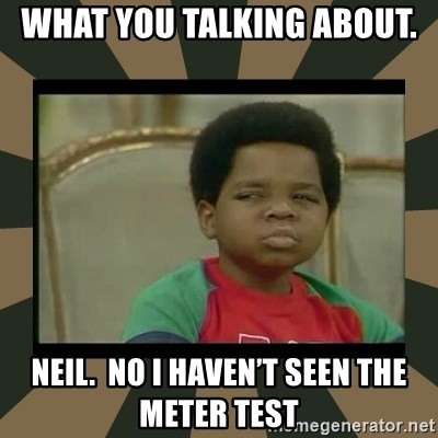 What you talkin' bout Willis  - What you talking about.  Neil.  No I haven't seen the meter test