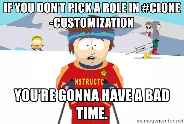 You're gonna have a bad time - If you don't pick a role in #clone-customization You're gonna have a bad time.