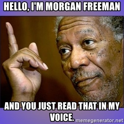 "Morgan Freeman ""he's Right u know"" - Hello, I'm MORGAN FREEMAN and You Just Read That in My Voice."