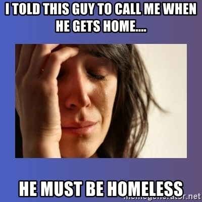 woman crying - I told this guy to call me when he gets home.... He must be homeless
