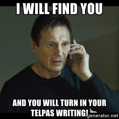 I will Find You Meme - I will find you and you will turn in your TELPAS writing!