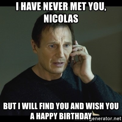 I will Find You Meme - i have never met you, Nicolas but i will find you and wish you a happy birthday