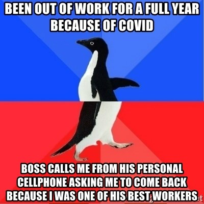 Socially Awkward to Awesome Penguin - Been out of work for a full year because of COVID Boss calls me from his personal cellphone asking me to come back because I was one of his best workers