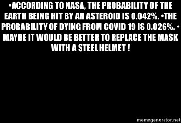 Blank Black - •According to NASA, the probability of the Earth being hit by an asteroid is 0.042%. •The probability of dying from COVID 19 is 0.026%. •Maybe it would be better to replace the mask with a steel helmet !