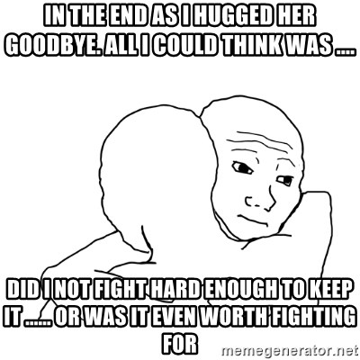 I know that feel bro blank - In the end as I hugged her goodbye. all I could think was .... Did I not fight hard enough to keep it ...... or was it even worth fighting for