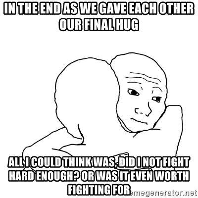 I know that feel bro blank - In the end as we gave each other our final hug All I could think was, Did I not fight hard enough? Or was it even worth fighting for