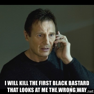 I will Find You Meme - I will kill the first black bastard that looks at me the wrong way