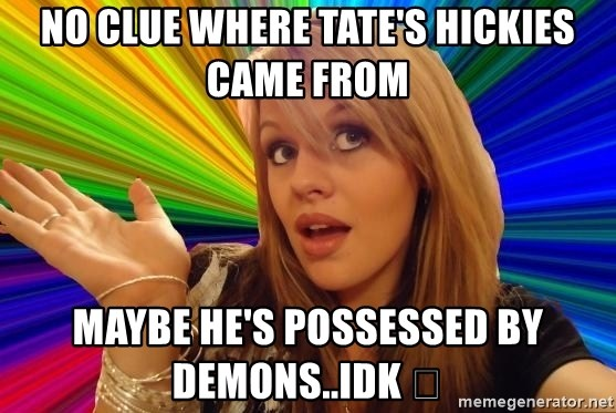 Dumb Blonde - No clue where Tate's hickies came from Maybe he's possessed by demons..Idk 🤷