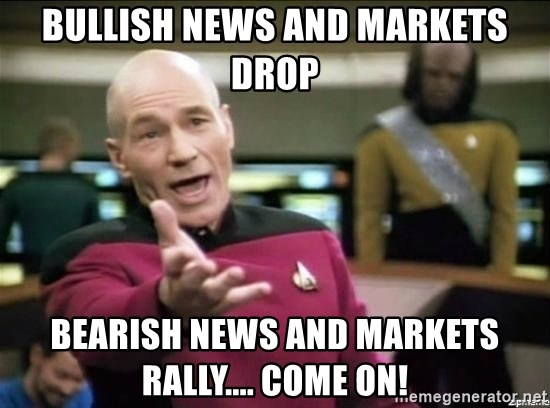 Picard why the fuck - bullish news and markets drop bearish news and markets rally.... come on!