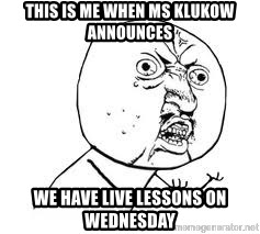 Y U SO - This is me when ms klukow announces  we have live lessons on wednesday