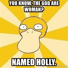 Conspiracy Psyduck - You know, the God are woman?  Named Holly.