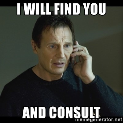 I will Find You Meme - I will find you and consult