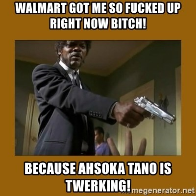 say what one more time - Walmart got me so fucked up right now bitch! Because Ahsoka Tano is twerking!