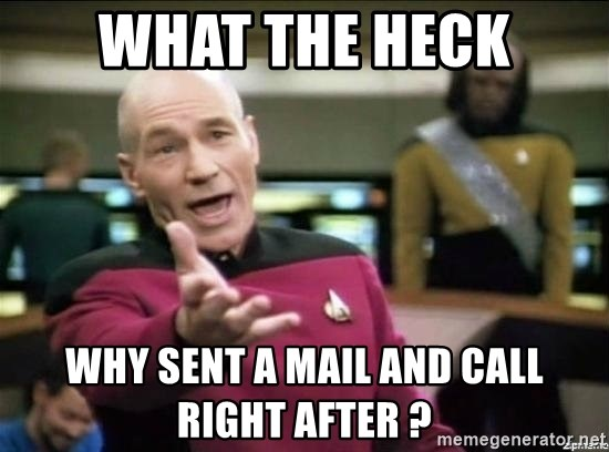 Picard why the fuck - What the heck Why sent a mail and call right after ?