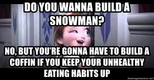 frozen do you want to build a snowman - do you wanna build a snowman?  no, but you're gonna have to build a coffin if you keep your unhealthy eating habits up