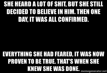 Blank Black - She heard a lot of shit, but she still decided to believe in him. Then one day, it was all confirmed.  Everything she had feared, it was now proven to be true. That's when she knew she was done.
