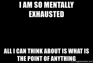 Blank Black - I am so mentally exhausted  All I can think about is what is the point of anything